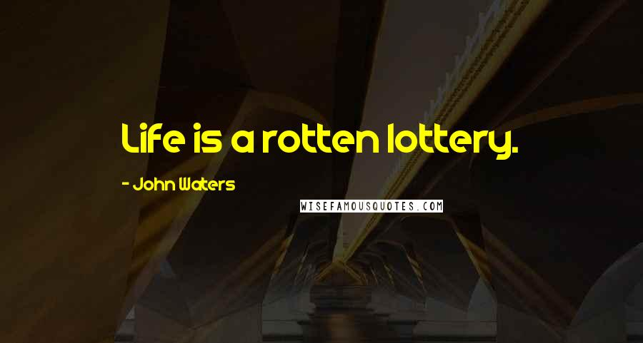 John Waters quotes: Life is a rotten lottery.