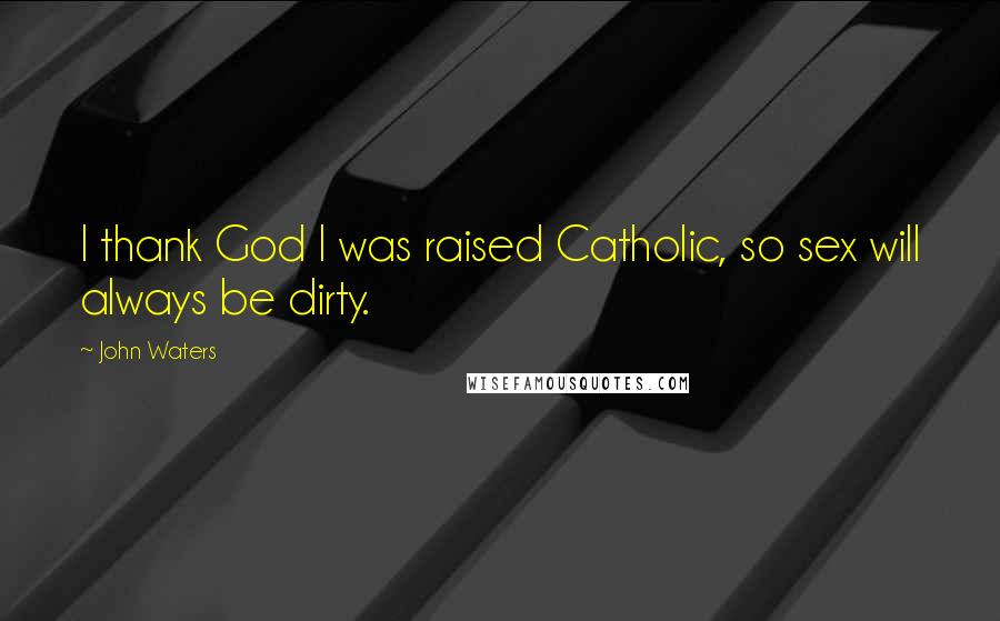 John Waters quotes: I thank God I was raised Catholic, so sex will always be dirty.