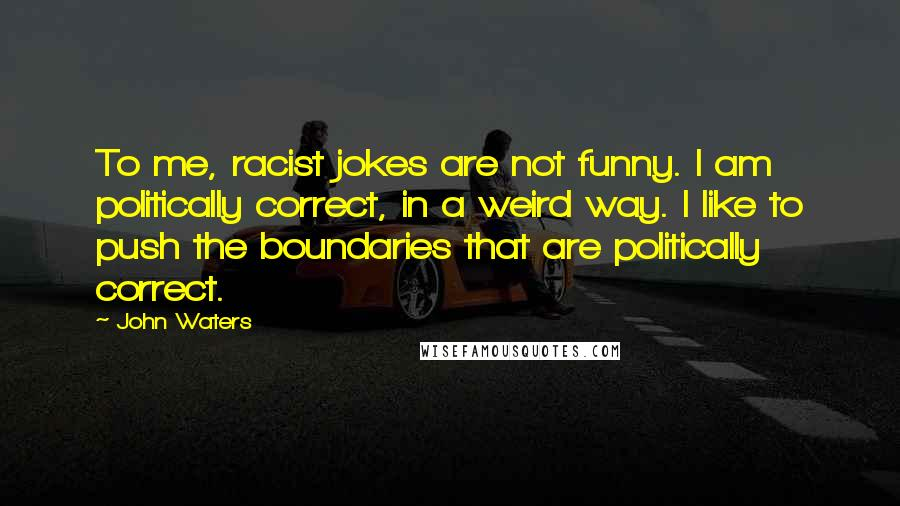 John Waters quotes: To me, racist jokes are not funny. I am politically correct, in a weird way. I like to push the boundaries that are politically correct.
