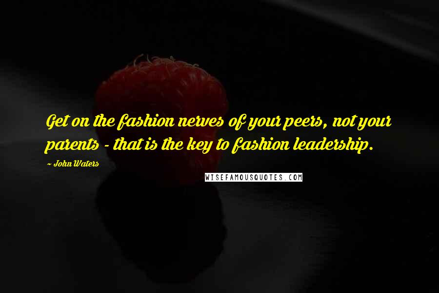 John Waters quotes: Get on the fashion nerves of your peers, not your parents - that is the key to fashion leadership.