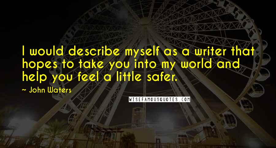 John Waters quotes: I would describe myself as a writer that hopes to take you into my world and help you feel a little safer.