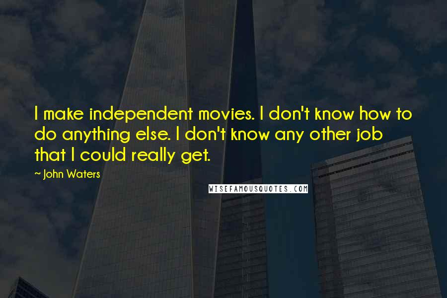 John Waters quotes: I make independent movies. I don't know how to do anything else. I don't know any other job that I could really get.