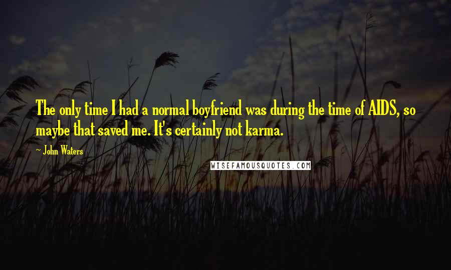 John Waters quotes: The only time I had a normal boyfriend was during the time of AIDS, so maybe that saved me. It's certainly not karma.