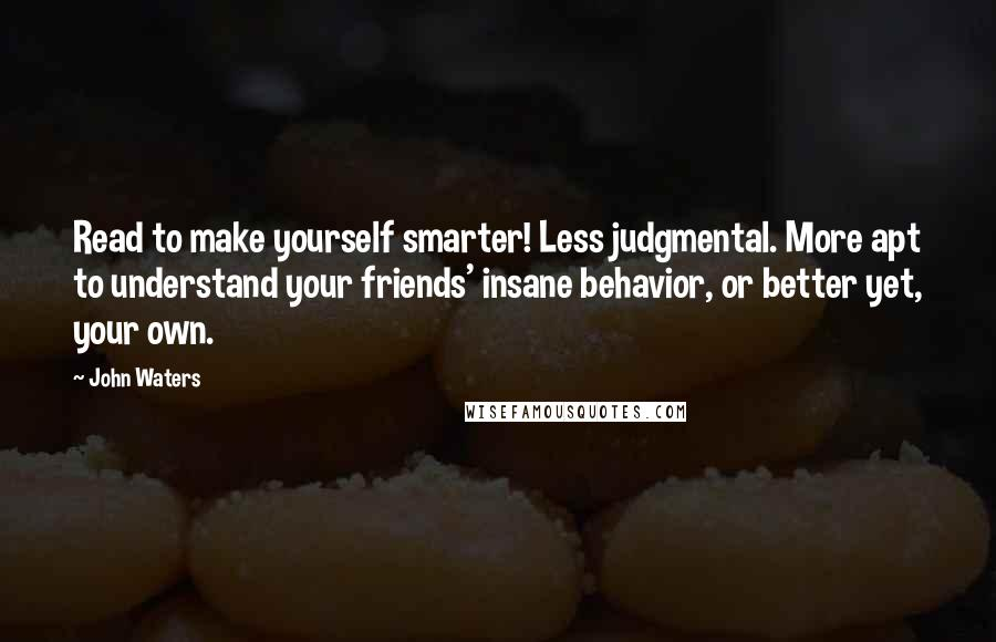 John Waters quotes: Read to make yourself smarter! Less judgmental. More apt to understand your friends' insane behavior, or better yet, your own.