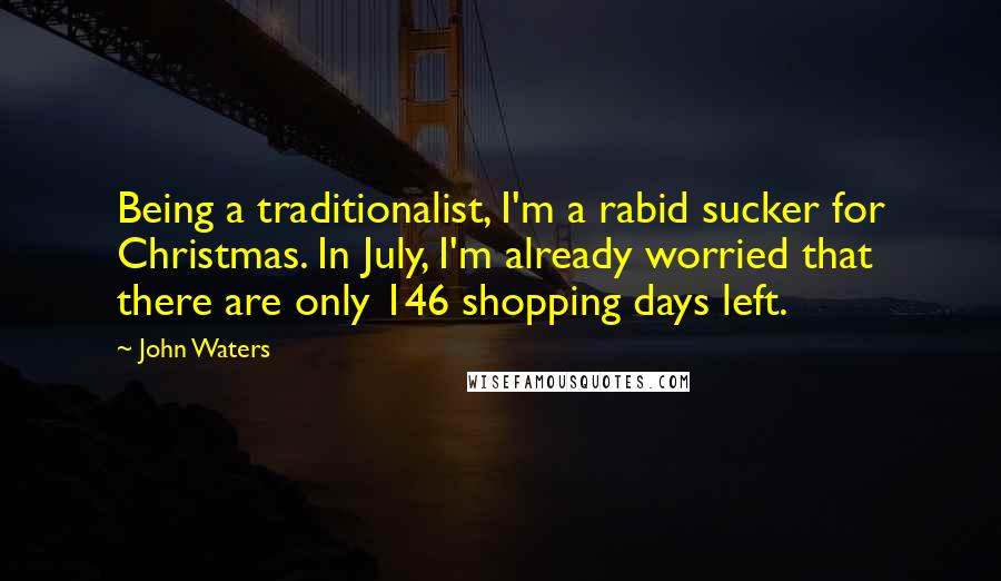 John Waters quotes: Being a traditionalist, I'm a rabid sucker for Christmas. In July, I'm already worried that there are only 146 shopping days left.
