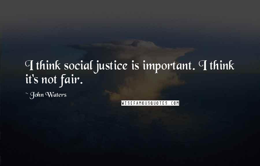 John Waters quotes: I think social justice is important. I think it's not fair.