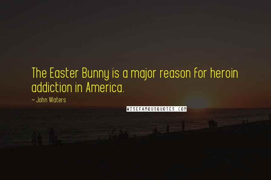 John Waters quotes: The Easter Bunny is a major reason for heroin addiction in America.