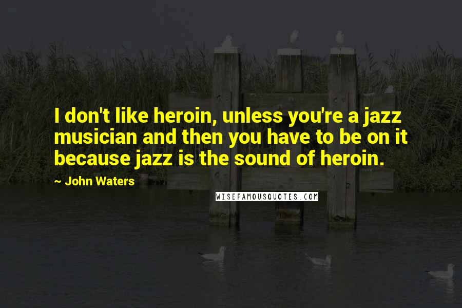John Waters quotes: I don't like heroin, unless you're a jazz musician and then you have to be on it because jazz is the sound of heroin.