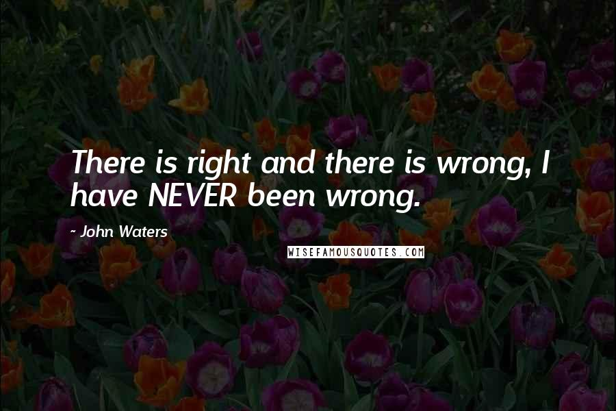 John Waters quotes: There is right and there is wrong, I have NEVER been wrong.