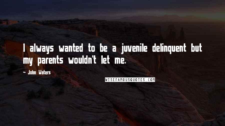 John Waters quotes: I always wanted to be a juvenile delinquent but my parents wouldn't let me.