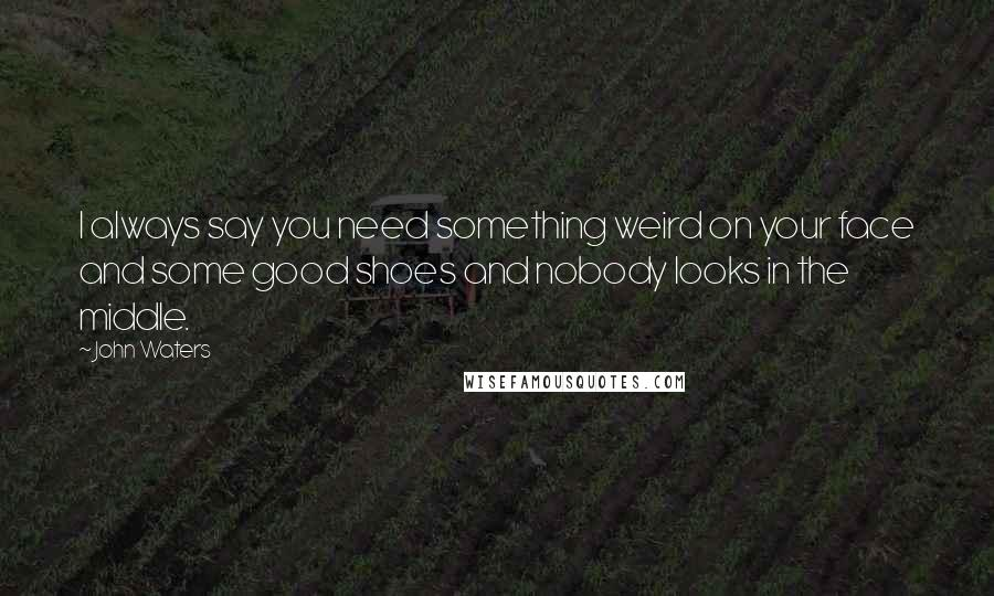 John Waters quotes: I always say you need something weird on your face and some good shoes and nobody looks in the middle.