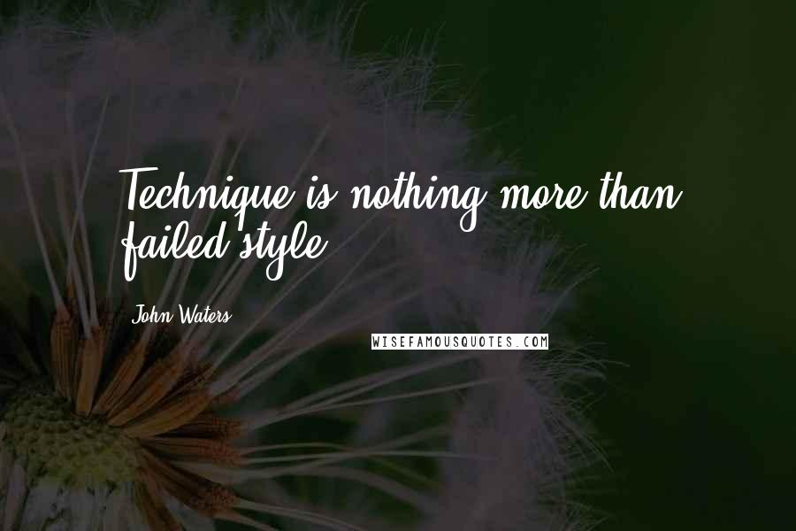 John Waters quotes: Technique is nothing more than failed style.