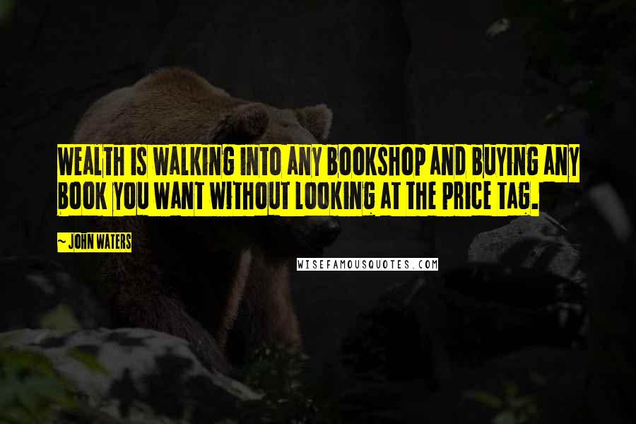 John Waters quotes: Wealth is walking into any bookshop and buying any book you want without looking at the price tag.
