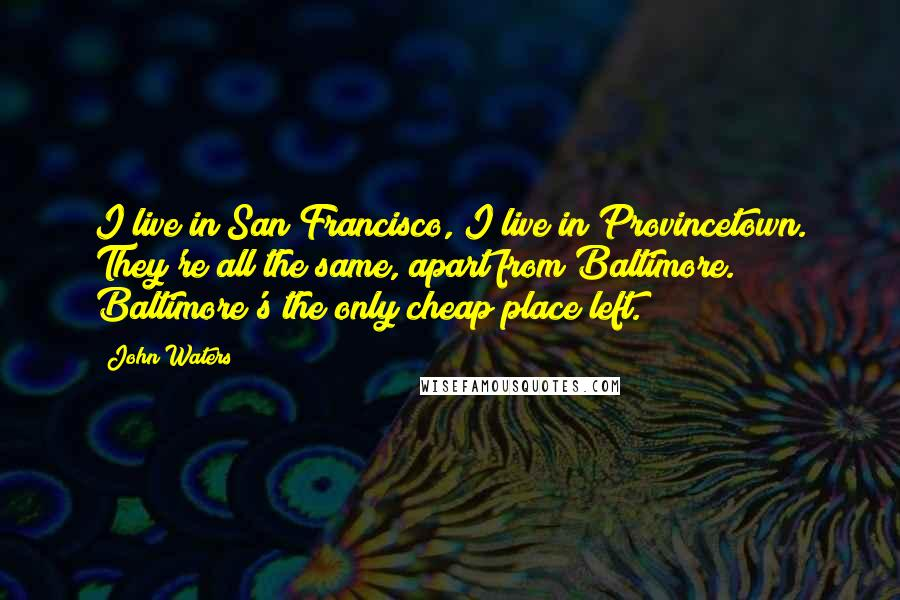 John Waters quotes: I live in San Francisco, I live in Provincetown. They're all the same, apart from Baltimore. Baltimore's the only cheap place left.