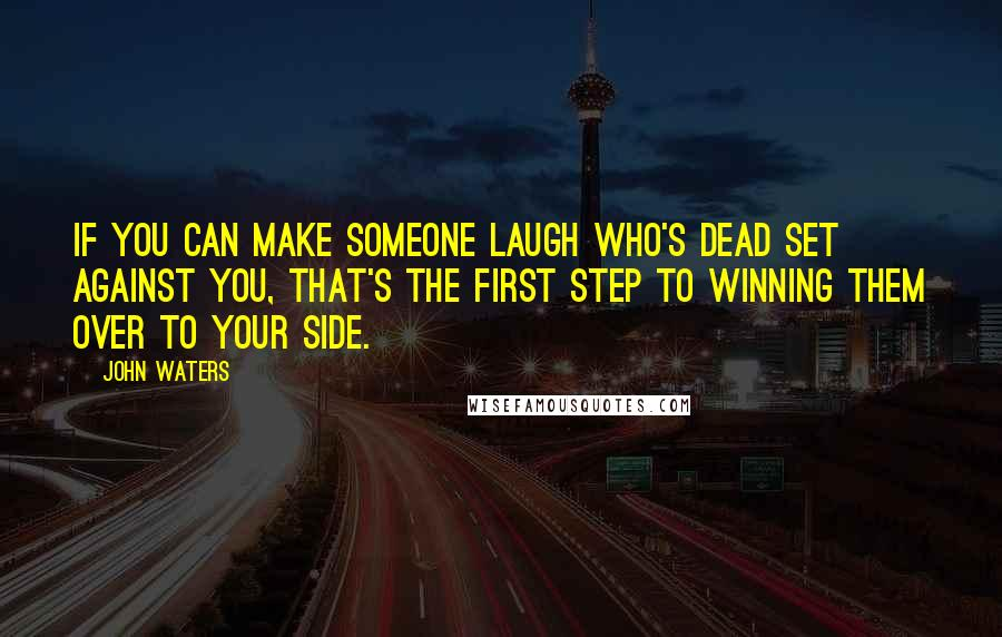 John Waters quotes: If you can make someone laugh who's dead set against you, that's the first step to winning them over to your side.