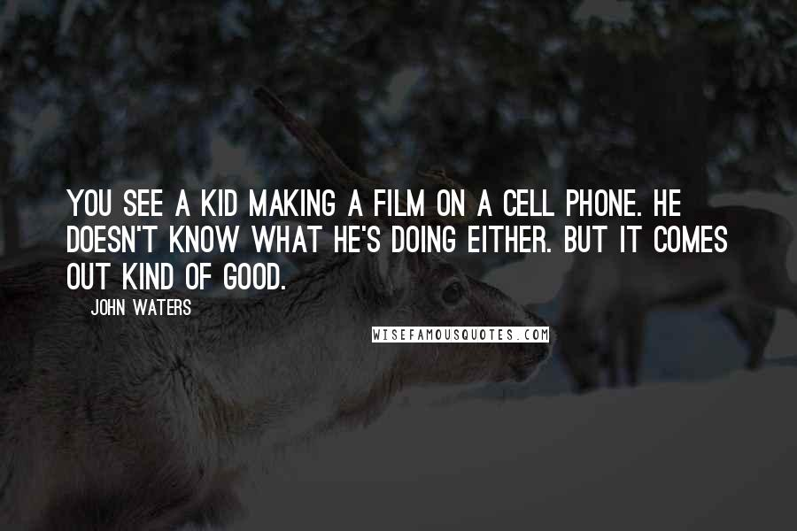 John Waters quotes: You see a kid making a film on a cell phone. He doesn't know what he's doing either. But it comes out kind of good.