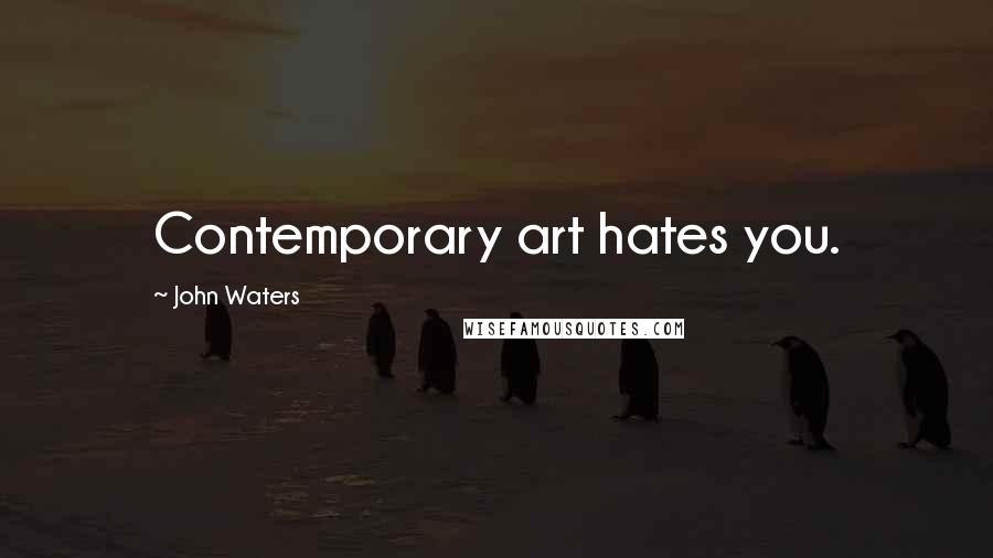 John Waters quotes: Contemporary art hates you.