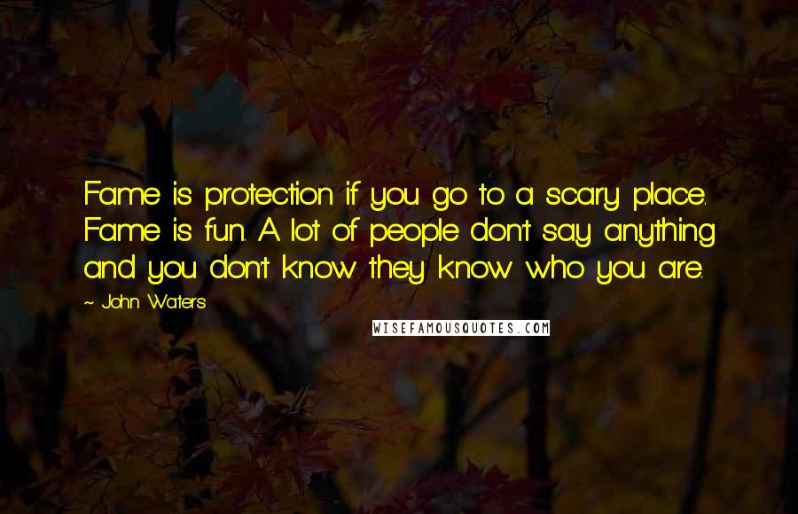 John Waters quotes: Fame is protection if you go to a scary place. Fame is fun. A lot of people don't say anything and you don't know they know who you are.