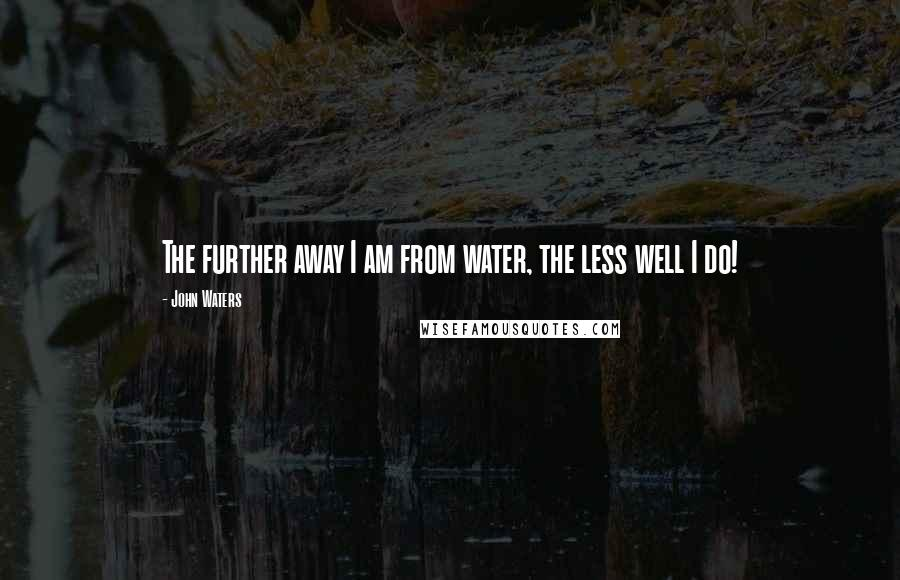 John Waters quotes: The further away I am from water, the less well I do!