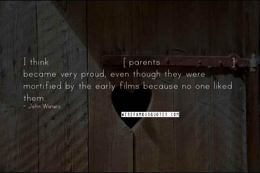 John Waters quotes: I think [parents] became very proud, even though they were mortified by the early films because no one liked them.