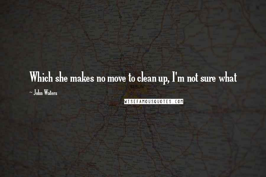 John Waters quotes: Which she makes no move to clean up, I'm not sure what