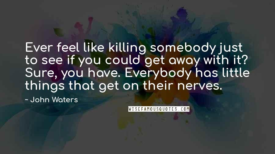 John Waters quotes: Ever feel like killing somebody just to see if you could get away with it? Sure, you have. Everybody has little things that get on their nerves.