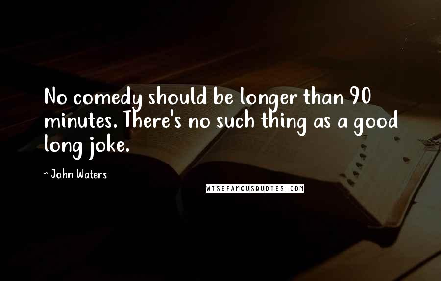 John Waters quotes: No comedy should be longer than 90 minutes. There's no such thing as a good long joke.