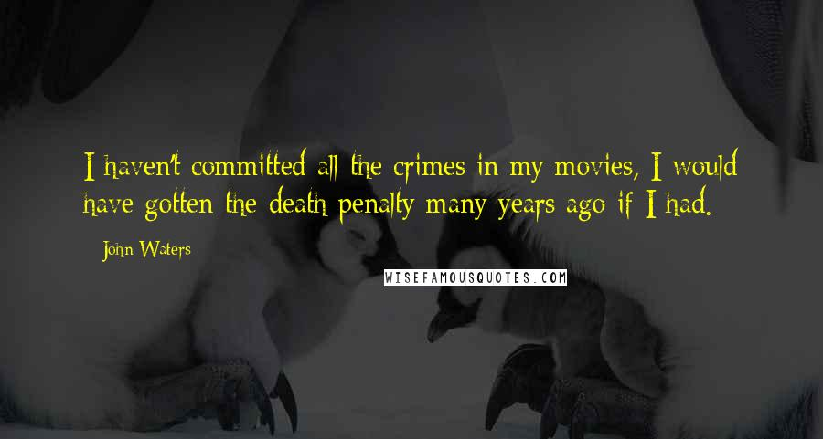 John Waters quotes: I haven't committed all the crimes in my movies, I would have gotten the death penalty many years ago if I had.