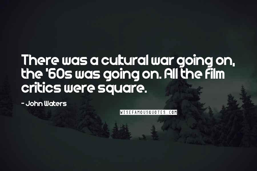 John Waters quotes: There was a cultural war going on, the '60s was going on. All the film critics were square.