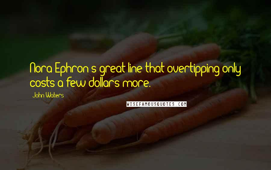 John Waters quotes: Nora Ephron's great line that overtipping only costs a few dollars more.