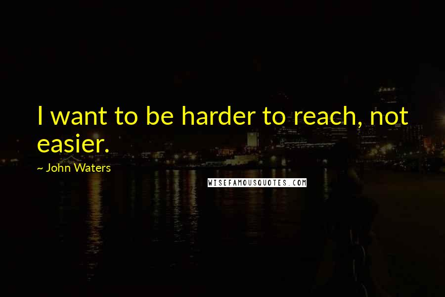 John Waters quotes: I want to be harder to reach, not easier.
