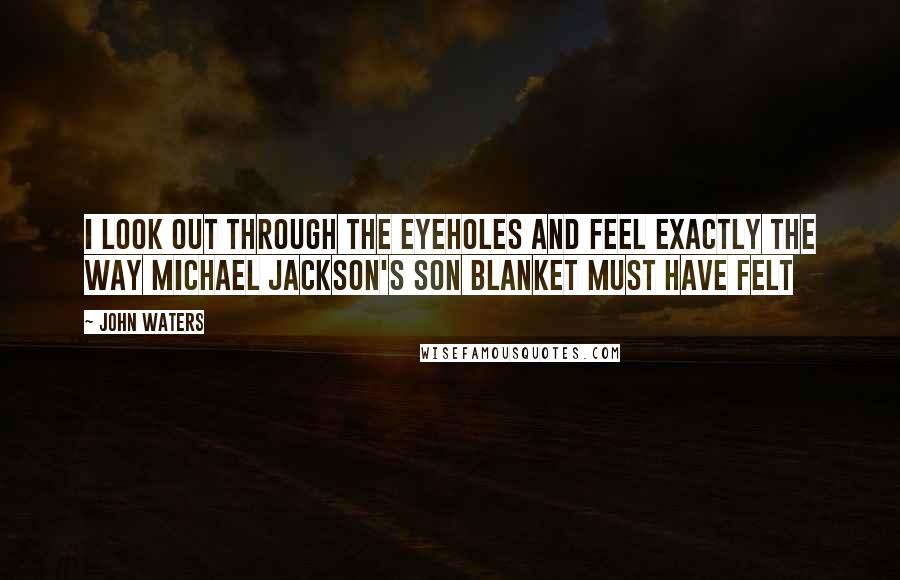 John Waters quotes: I look out through the eyeholes and feel exactly the way Michael Jackson's son Blanket must have felt