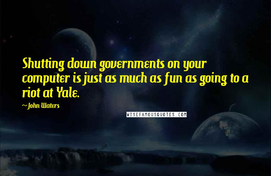 John Waters quotes: Shutting down governments on your computer is just as much as fun as going to a riot at Yale.