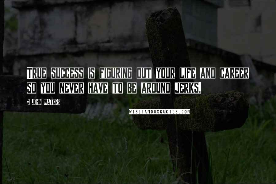 John Waters quotes: True success is figuring out your life and career so you never have to be around jerks.