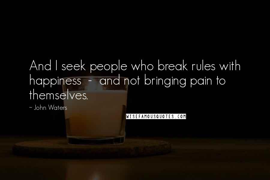 John Waters quotes: And I seek people who break rules with happiness - and not bringing pain to themselves.