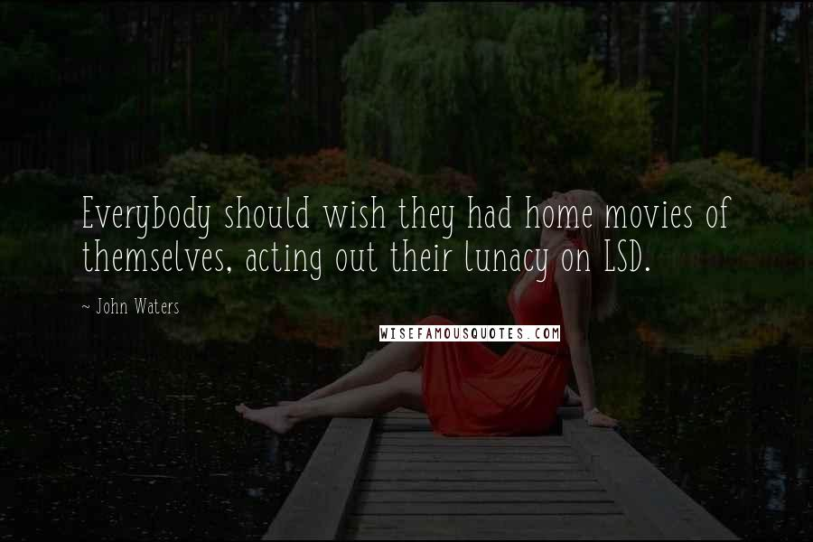 John Waters quotes: Everybody should wish they had home movies of themselves, acting out their lunacy on LSD.