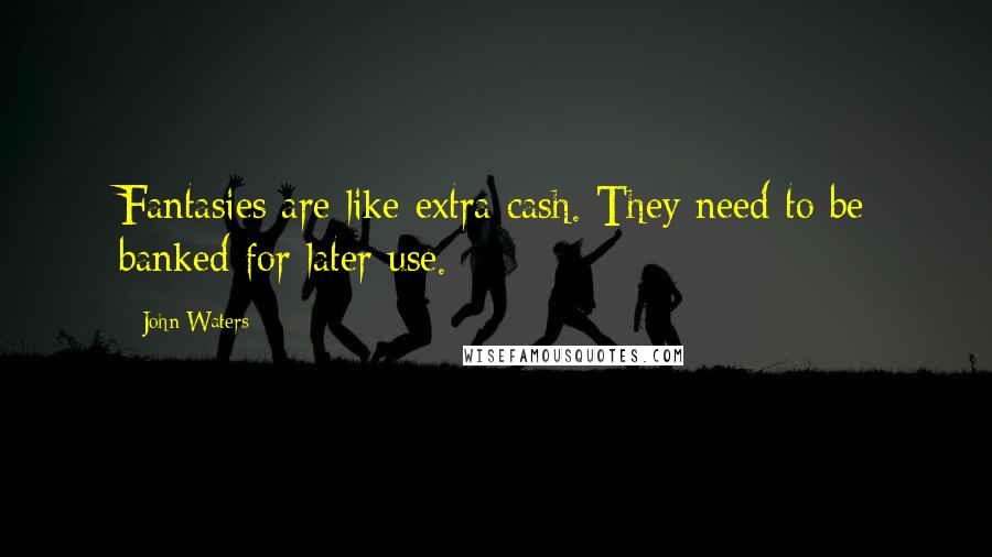John Waters quotes: Fantasies are like extra cash. They need to be banked for later use.