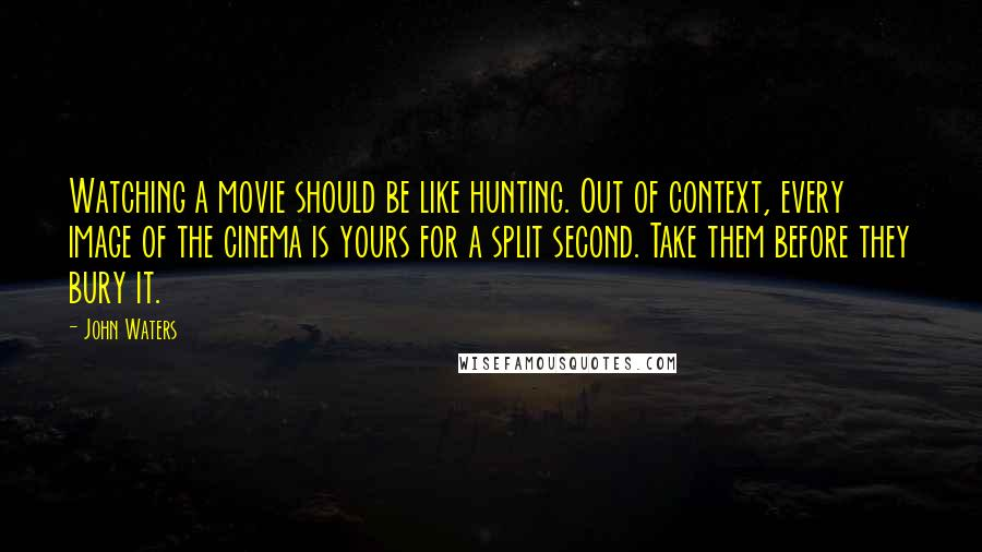 John Waters quotes: Watching a movie should be like hunting. Out of context, every image of the cinema is yours for a split second. Take them before they bury it.
