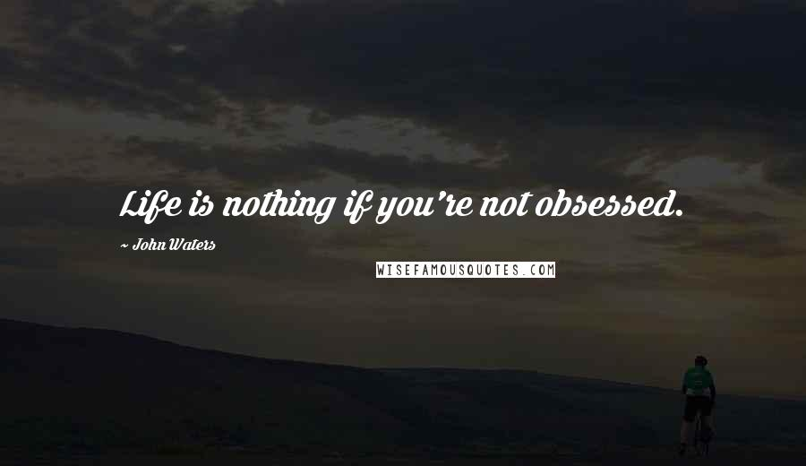 John Waters quotes: Life is nothing if you're not obsessed.
