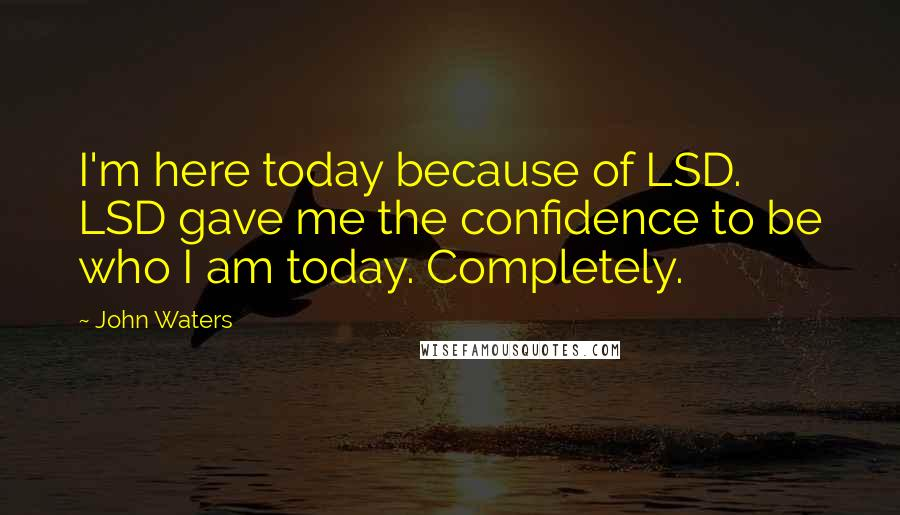 John Waters quotes: I'm here today because of LSD. LSD gave me the confidence to be who I am today. Completely.