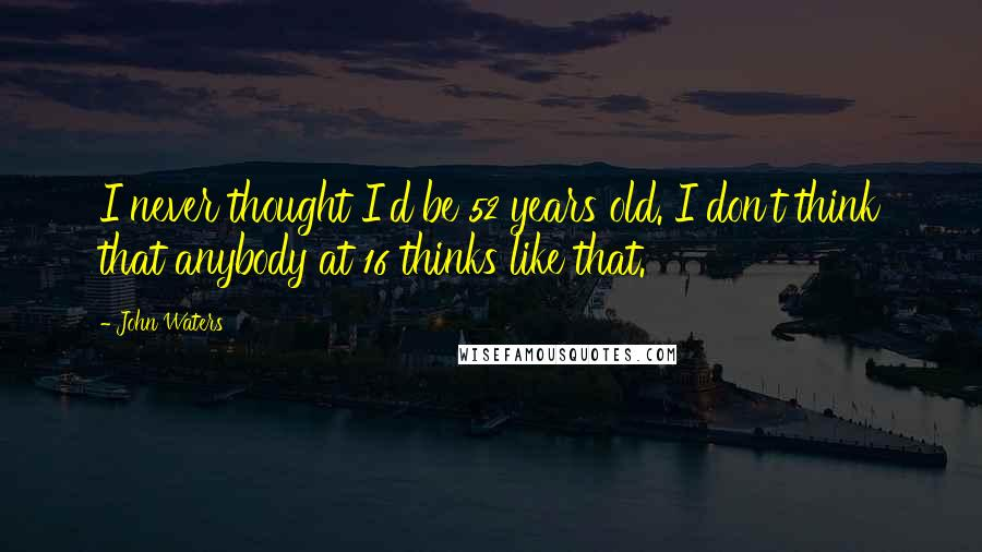 John Waters quotes: I never thought I'd be 52 years old. I don't think that anybody at 16 thinks like that.