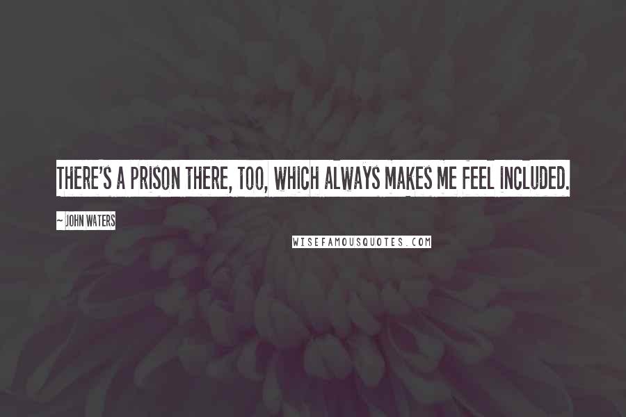 John Waters quotes: There's a prison there, too, which always makes me feel included.
