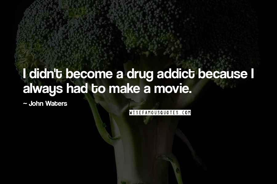 John Waters quotes: I didn't become a drug addict because I always had to make a movie.