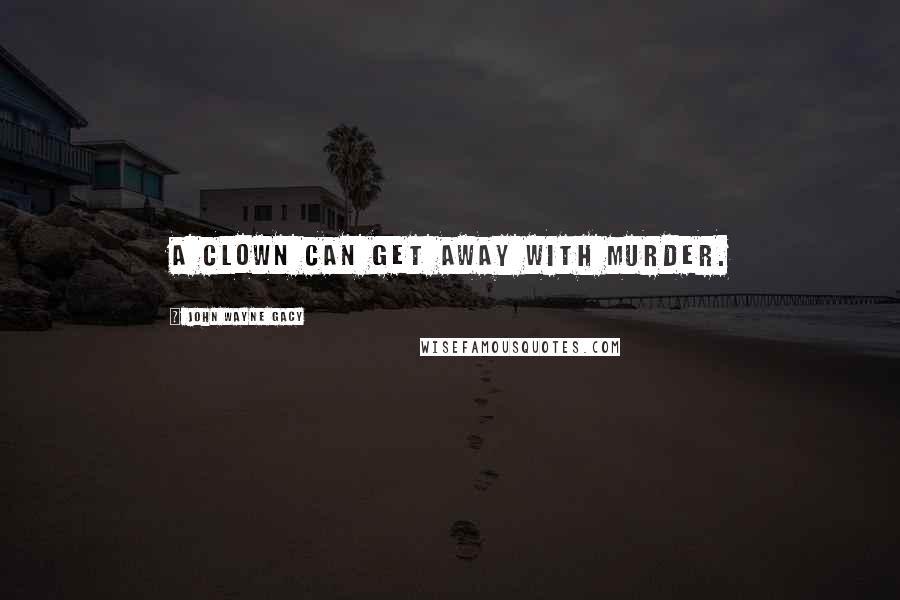 John Wayne Gacy quotes: A clown can get away with murder.