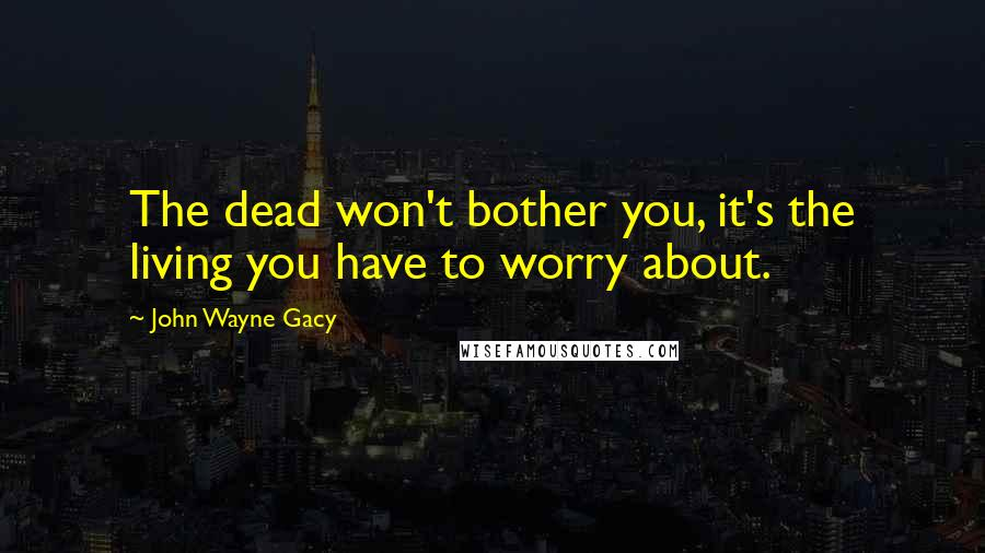 John Wayne Gacy quotes: The dead won't bother you, it's the living you have to worry about.