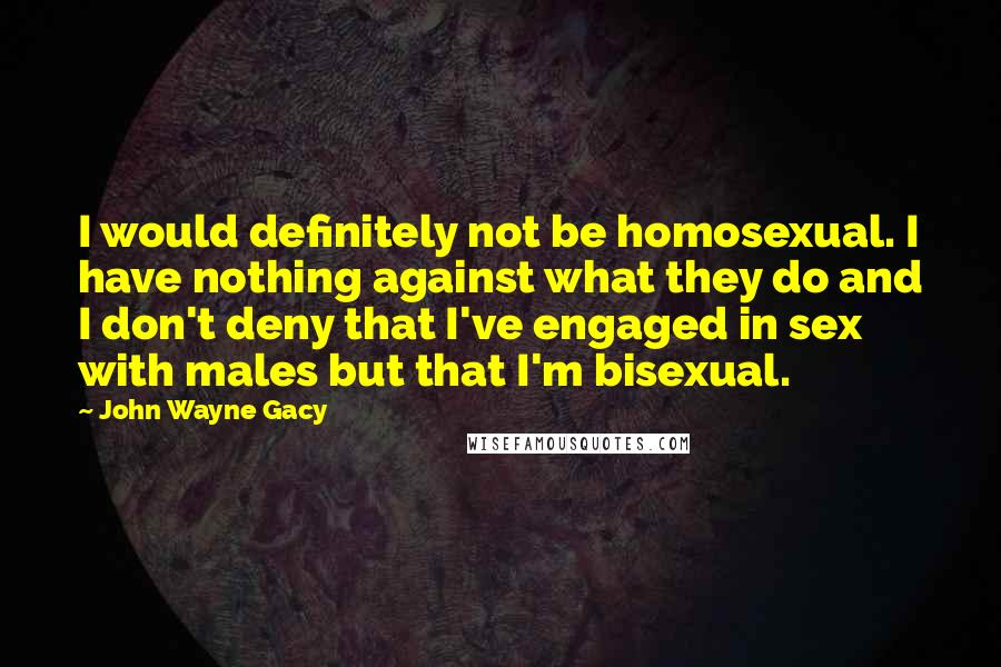 John Wayne Gacy quotes: I would definitely not be homosexual. I have nothing against what they do and I don't deny that I've engaged in sex with males but that I'm bisexual.