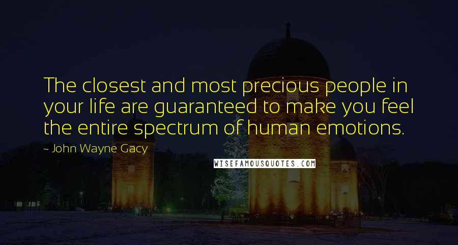 John Wayne Gacy quotes: The closest and most precious people in your life are guaranteed to make you feel the entire spectrum of human emotions.