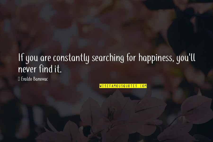 John Webster The White Devil Quotes By Eraldo Banovac: If you are constantly searching for happiness, you'll
