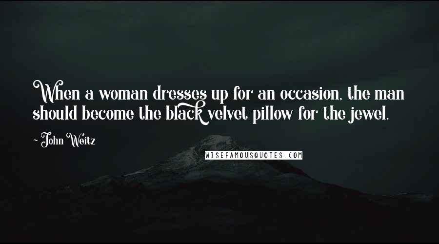 John Weitz quotes: When a woman dresses up for an occasion, the man should become the black velvet pillow for the jewel.