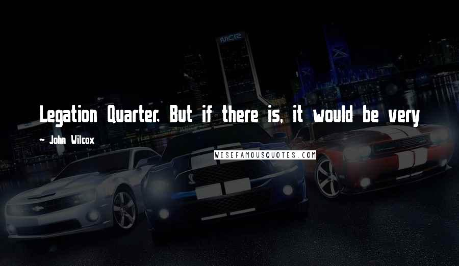John Wilcox quotes: Legation Quarter. But if there is, it would be very